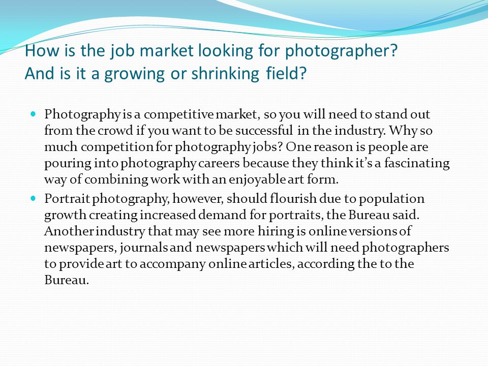How is the job market looking for photographer. And is it a growing or shrinking field.