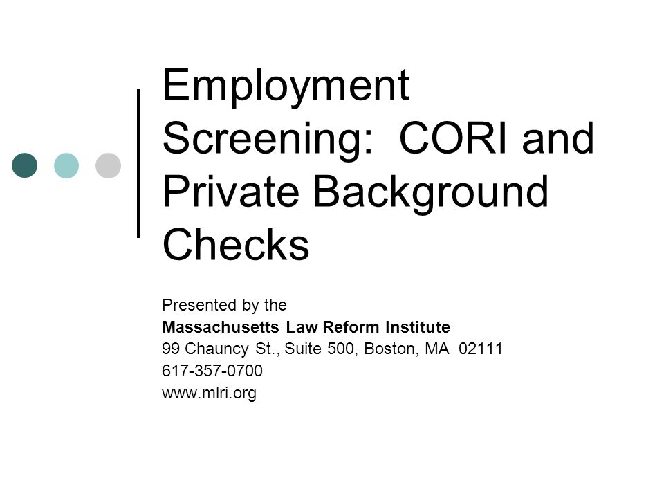 Employment Screening: CORI and Private Background Checks Presented by the Massachusetts Law Reform Institute 99 Chauncy St., Suite 500, Boston, MA