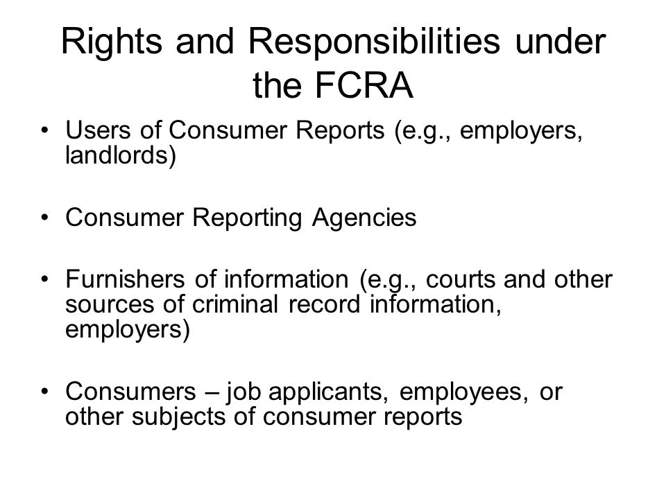Rights and Responsibilities under the FCRA Users of Consumer Reports (e.g., employers, landlords) Consumer Reporting Agencies Furnishers of information (e.g., courts and other sources of criminal record information, employers) Consumers – job applicants, employees, or other subjects of consumer reports