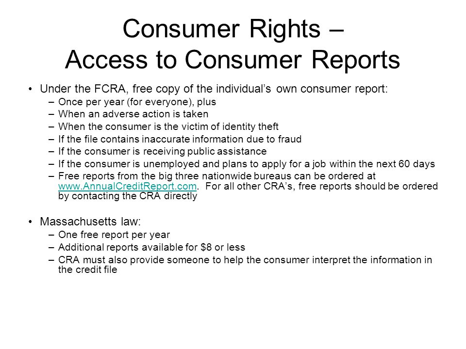 Consumer Rights – Access to Consumer Reports Under the FCRA, free copy of the individual's own consumer report: –Once per year (for everyone), plus –When an adverse action is taken –When the consumer is the victim of identity theft –If the file contains inaccurate information due to fraud –If the consumer is receiving public assistance –If the consumer is unemployed and plans to apply for a job within the next 60 days –Free reports from the big three nationwide bureaus can be ordered at