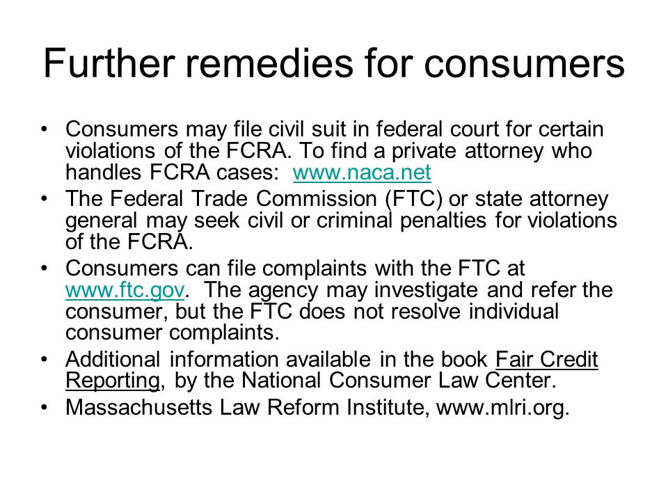 Further remedies for consumers Consumers may file civil suit in federal court for certain violations of the FCRA.