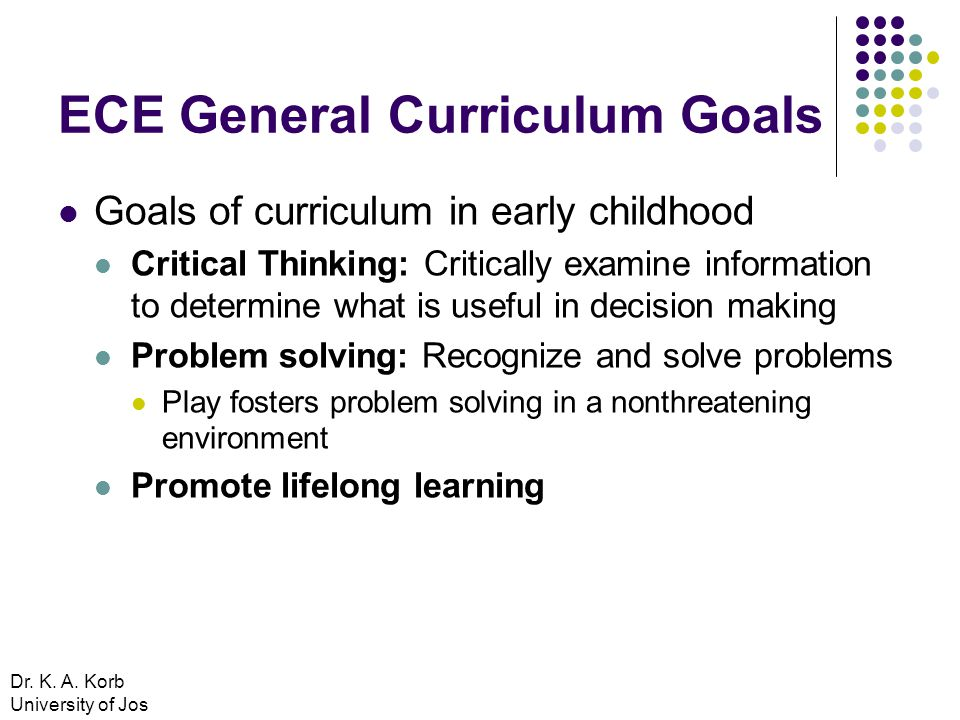 ECE General Curriculum Goals Goals of curriculum in early childhood Critical Thinking: Critically examine information to determine what is useful in decision making Problem solving: Recognize and solve problems Play fosters problem solving in a nonthreatening environment Promote lifelong learning Dr.