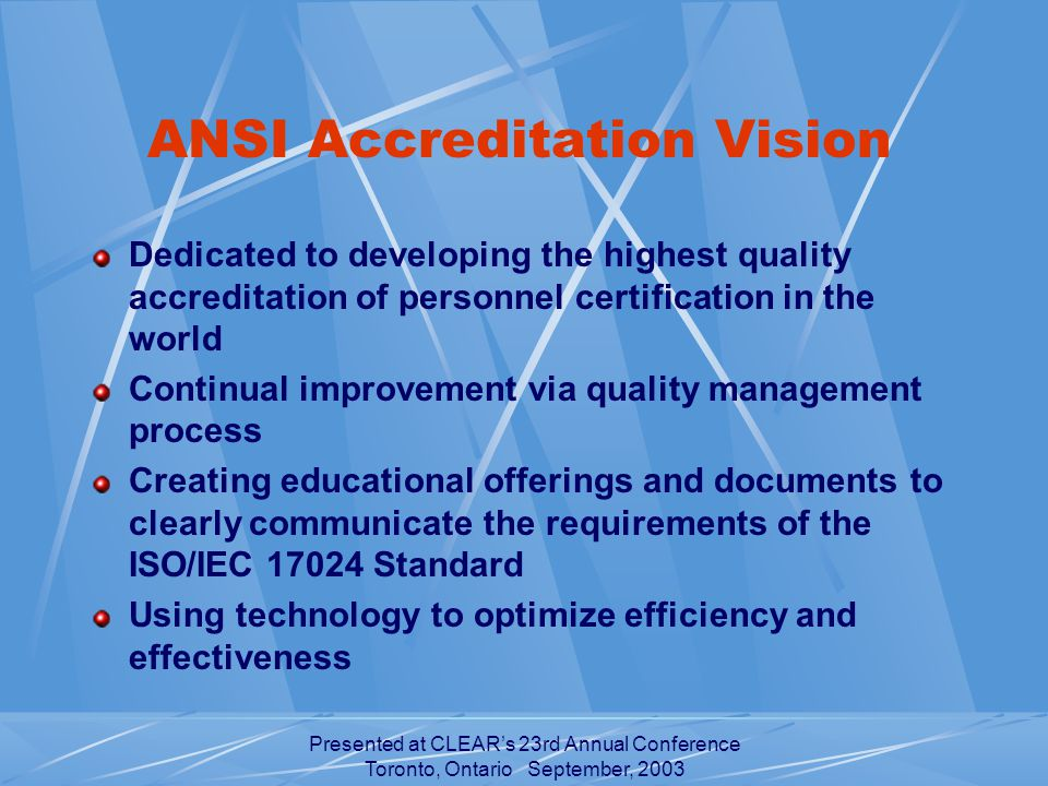 Presented at CLEAR's 23rd Annual Conference Toronto, Ontario September, 2003 ANSI Accreditation Vision Dedicated to developing the highest quality accreditation of personnel certification in the world Continual improvement via quality management process Creating educational offerings and documents to clearly communicate the requirements of the ISO/IEC Standard Using technology to optimize efficiency and effectiveness