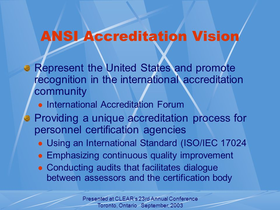 Presented at CLEAR's 23rd Annual Conference Toronto, Ontario September, 2003 ANSI Accreditation Vision Represent the United States and promote recognition in the international accreditation community International Accreditation Forum Providing a unique accreditation process for personnel certification agencies Using an International Standard (ISO/IEC Emphasizing continuous quality improvement Conducting audits that facilitates dialogue between assessors and the certification body