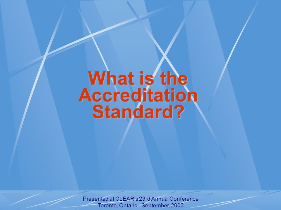 Presented at CLEAR's 23rd Annual Conference Toronto, Ontario September, 2003 What is the Accreditation Standard.