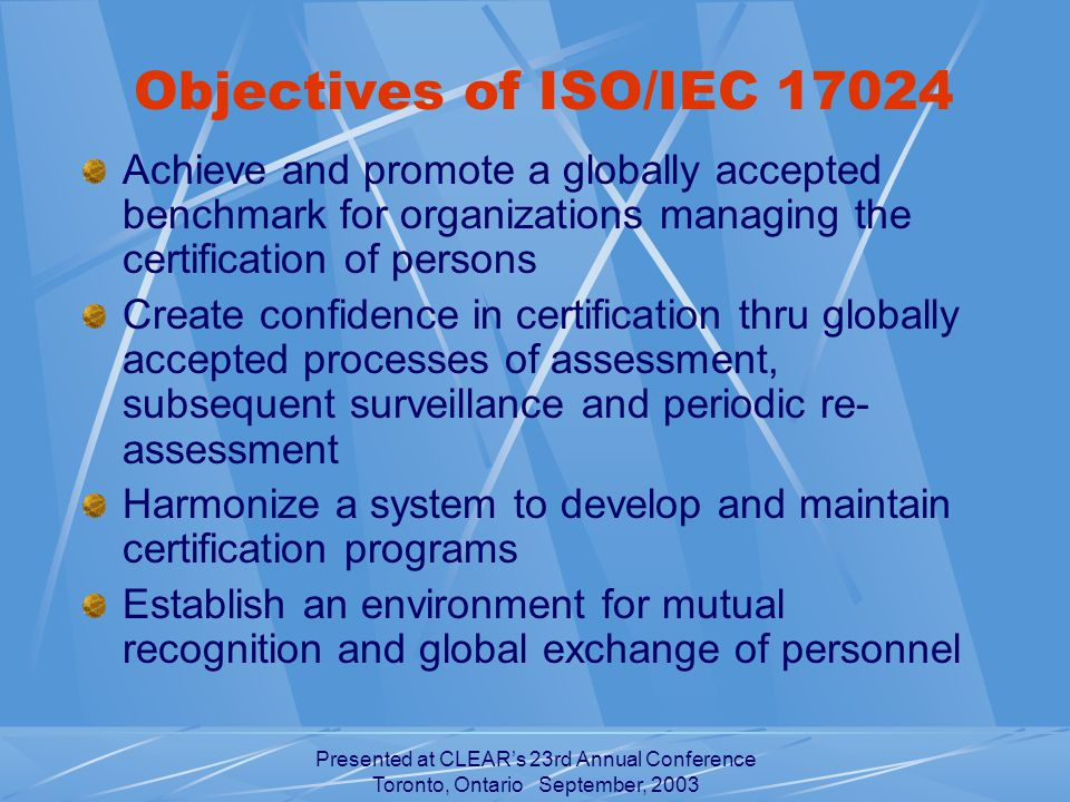 Presented at CLEAR's 23rd Annual Conference Toronto, Ontario September, 2003 Objectives of ISO/IEC Achieve and promote a globally accepted benchmark for organizations managing the certification of persons Create confidence in certification thru globally accepted processes of assessment, subsequent surveillance and periodic re- assessment Harmonize a system to develop and maintain certification programs Establish an environment for mutual recognition and global exchange of personnel