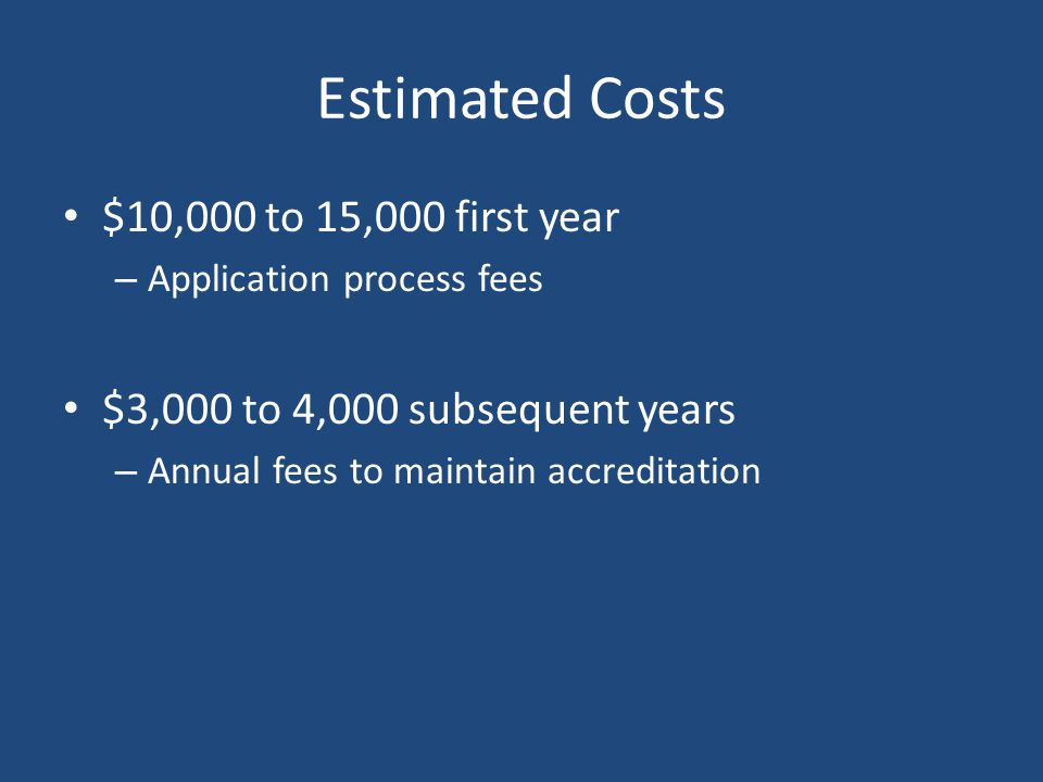 Estimated Costs $10,000 to 15,000 first year – Application process fees $3,000 to 4,000 subsequent years – Annual fees to maintain accreditation