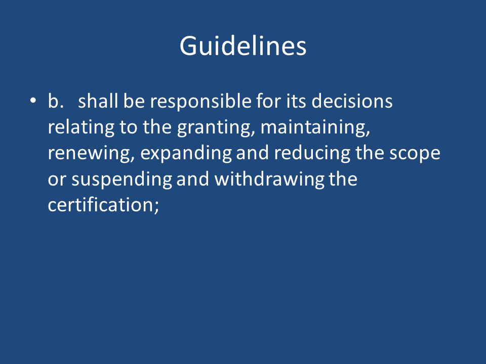 Guidelines b.shall be responsible for its decisions relating to the granting, maintaining, renewing, expanding and reducing the scope or suspending and withdrawing the certification;
