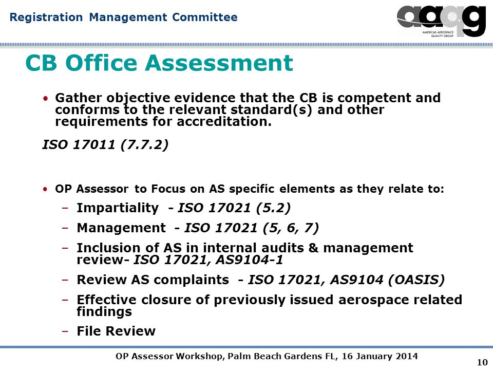 OP Assessor Workshop, Palm Beach Gardens FL, 16 January 2014 Registration Management Committee CB Office Assessment Gather objective evidence that the CB is competent and conforms to the relevant standard(s) and other requirements for accreditation.