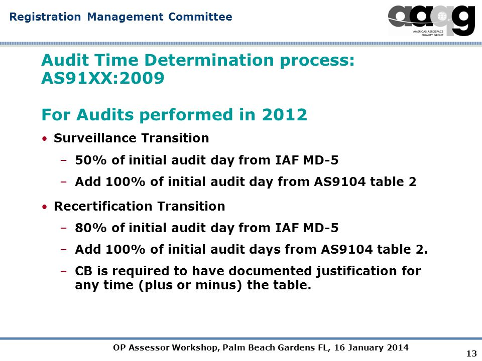 OP Assessor Workshop, Palm Beach Gardens FL, 16 January 2014 Registration Management Committee Audit Time Determination process: AS91XX:2009 For Audits performed in 2012 Surveillance Transition –50% of initial audit day from IAF MD-5 –Add 100% of initial audit day from AS9104 table 2 Recertification Transition –80% of initial audit day from IAF MD-5 –Add 100% of initial audit days from AS9104 table 2.