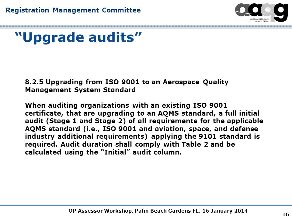OP Assessor Workshop, Palm Beach Gardens FL, 16 January 2014 Registration Management Committee Upgrade audits Upgrading from ISO 9001 to an Aerospace Quality Management System Standard When auditing organizations with an existing ISO 9001 certificate, that are upgrading to an AQMS standard, a full initial audit (Stage 1 and Stage 2) of all requirements for the applicable AQMS standard (i.e., ISO 9001 and aviation, space, and defense industry additional requirements) applying the 9101 standard is required.