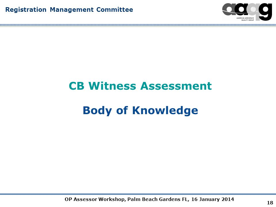 OP Assessor Workshop, Palm Beach Gardens FL, 16 January 2014 Registration Management Committee CB Witness Assessment Body of Knowledge 18