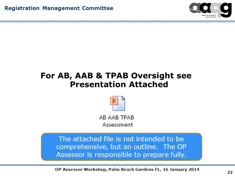 OP Assessor Workshop, Palm Beach Gardens FL, 16 January 2014 Registration Management Committee For AB, AAB & TPAB Oversight see Presentation Attached The attached file is not intended to be comprehensive, but an outline.
