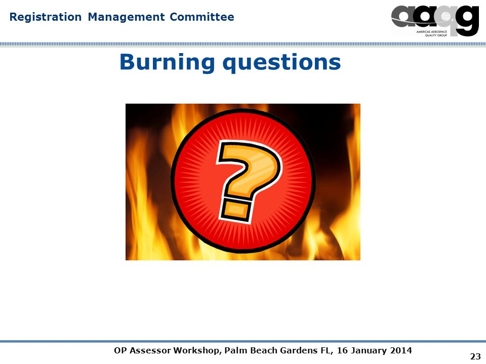 OP Assessor Workshop, Palm Beach Gardens FL, 16 January 2014 Registration Management Committee Burning questions 23