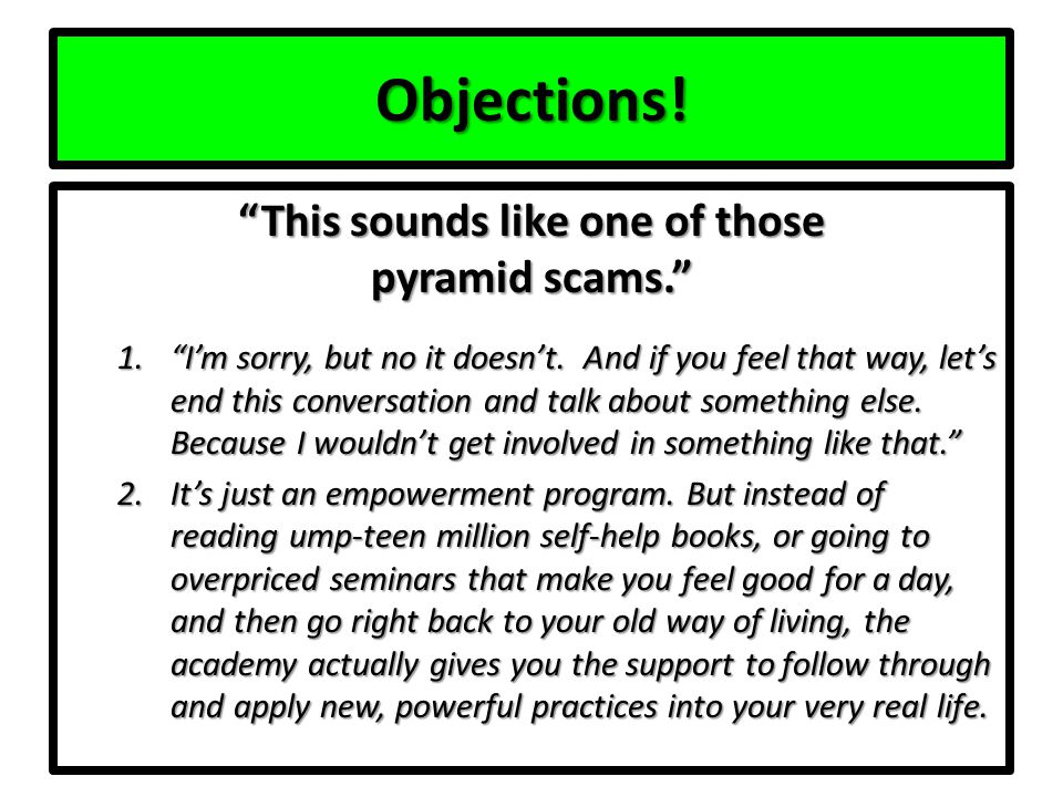 Objections. This sounds like one of those pyramid scams. 1. I'm sorry, but no it doesn't.