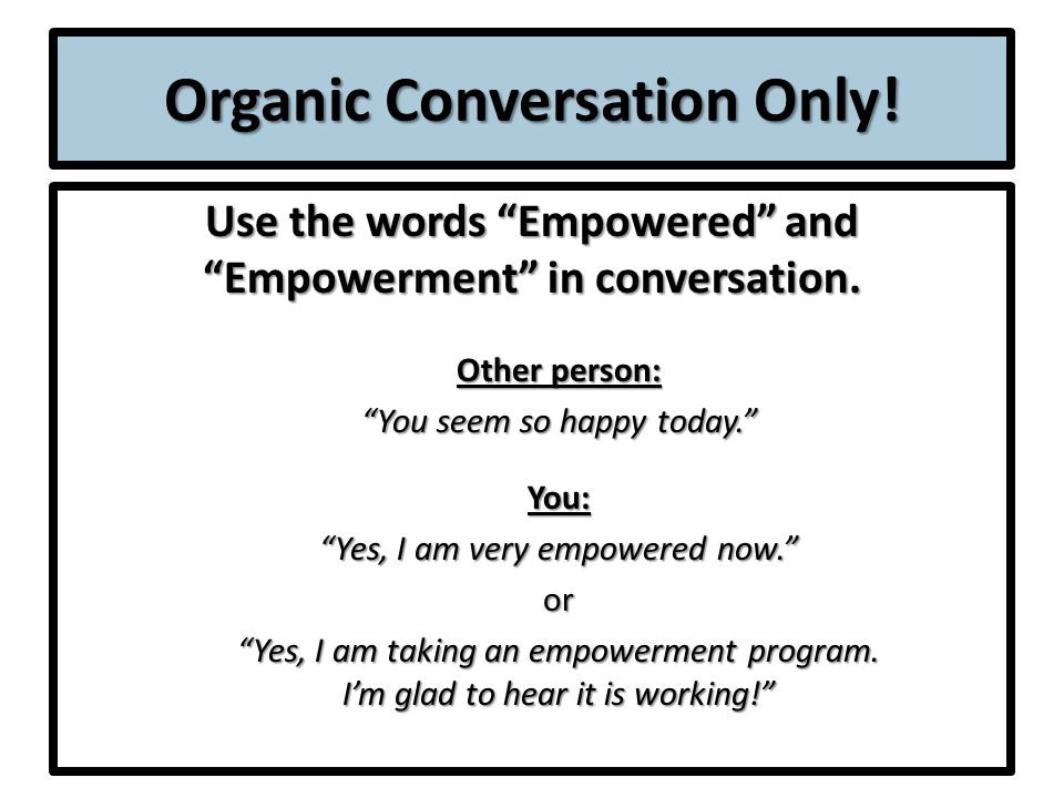 Organic Conversation Only. Use the words Empowered and Empowerment in conversation.