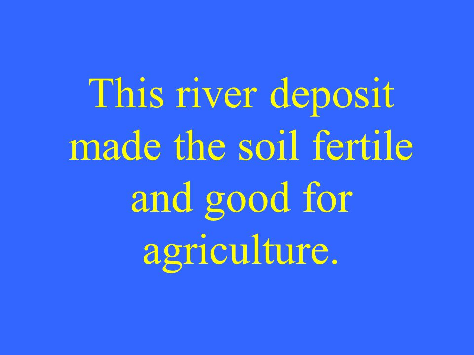 This river deposit made the soil fertile and good for agriculture.