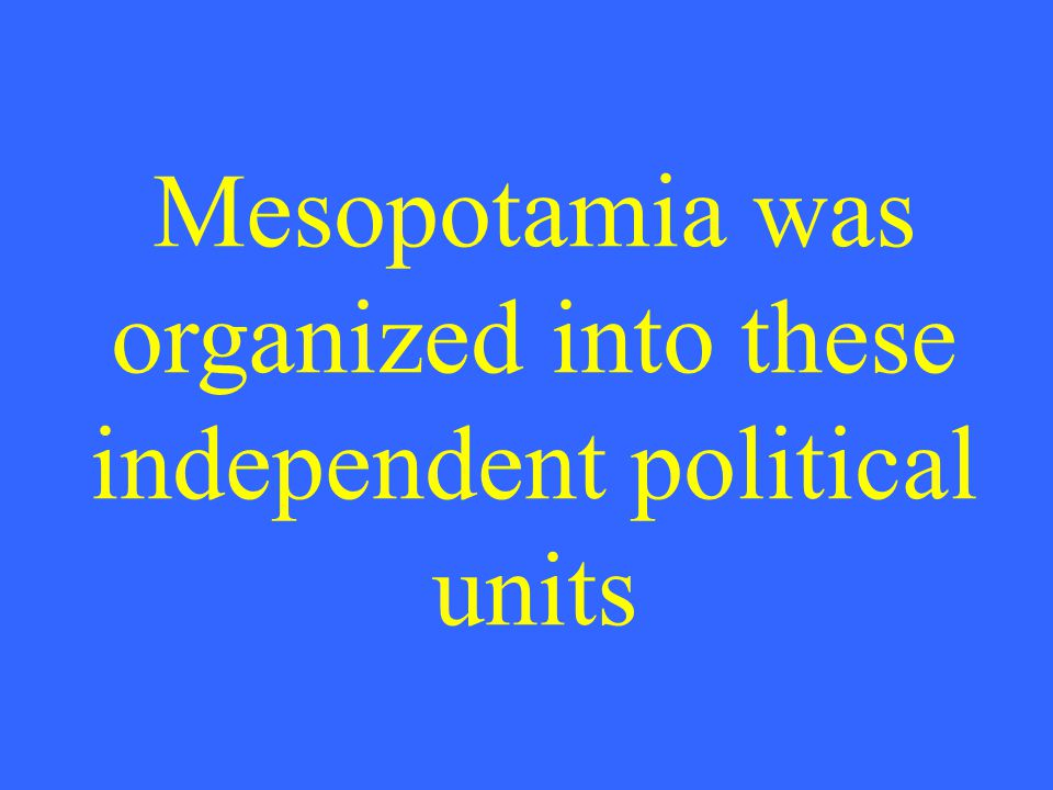 Mesopotamia was organized into these independent political units