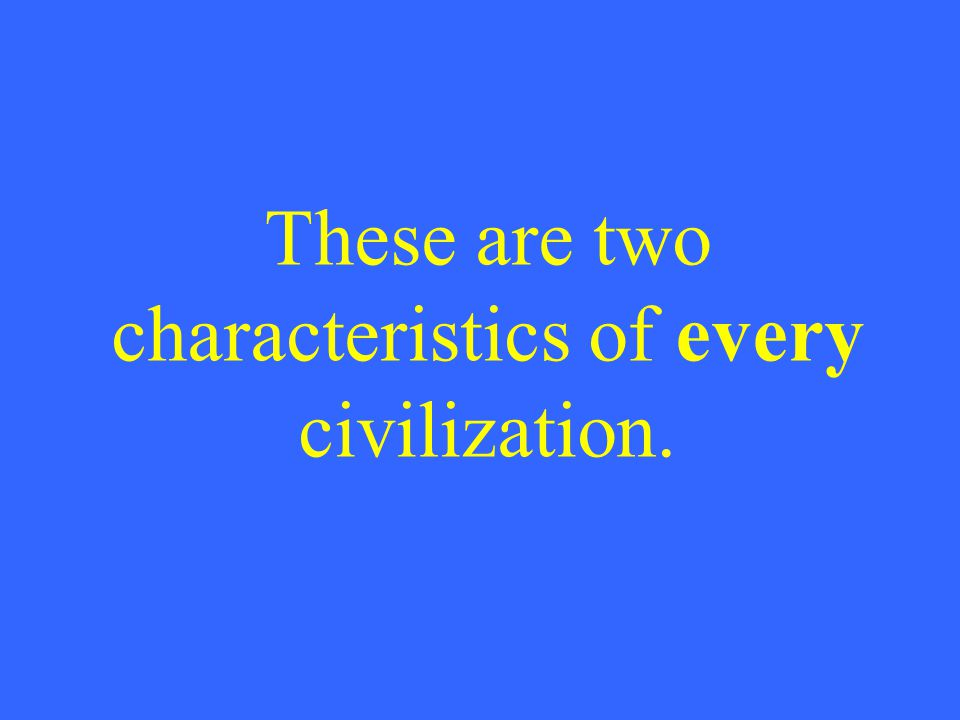These are two characteristics of every civilization.