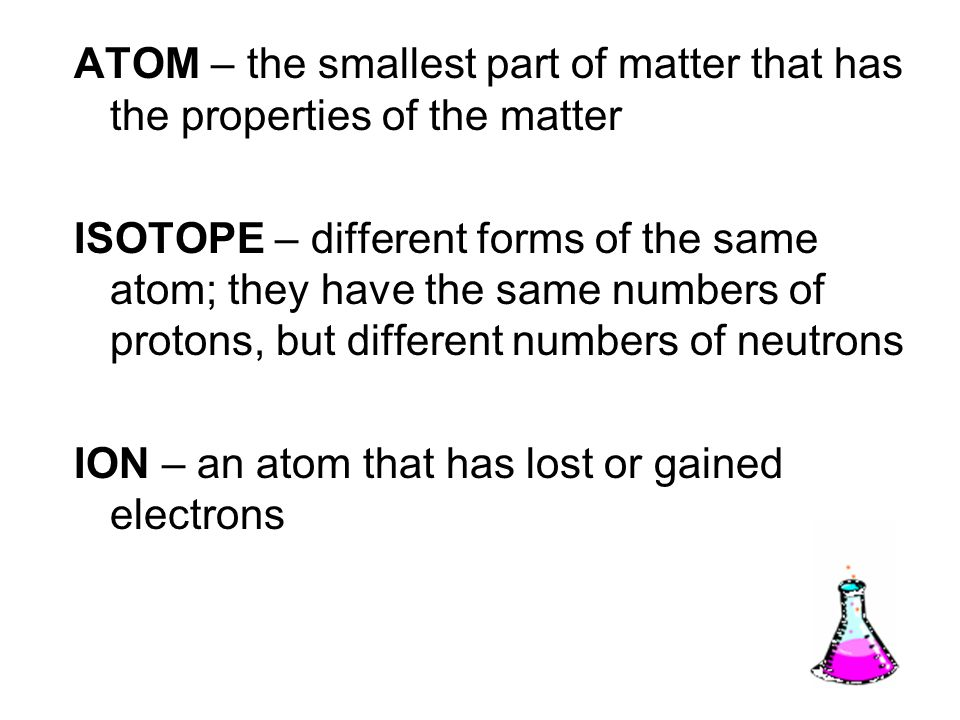 ATOM – the smallest part of matter that has the properties of the matter ISOTOPE – different forms of the same atom; they have the same numbers of protons, but different numbers of neutrons ION – an atom that has lost or gained electrons