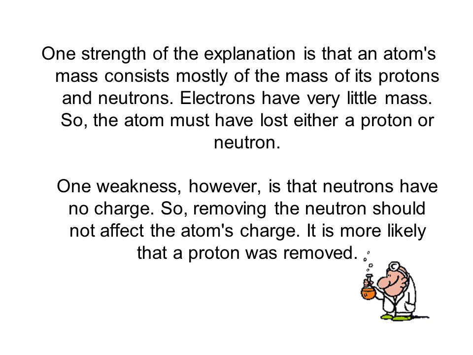 One strength of the explanation is that an atom s mass consists mostly of the mass of its protons and neutrons.