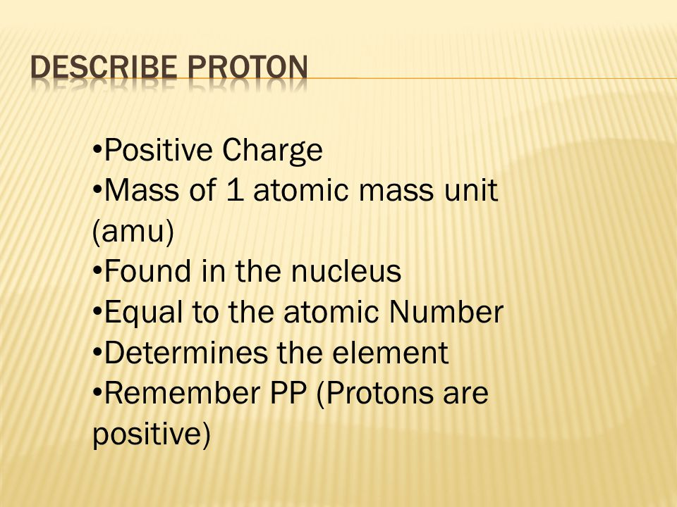 Positive Charge Mass of 1 atomic mass unit (amu) Found in the nucleus Equal to the atomic Number Determines the element Remember PP (Protons are positive)