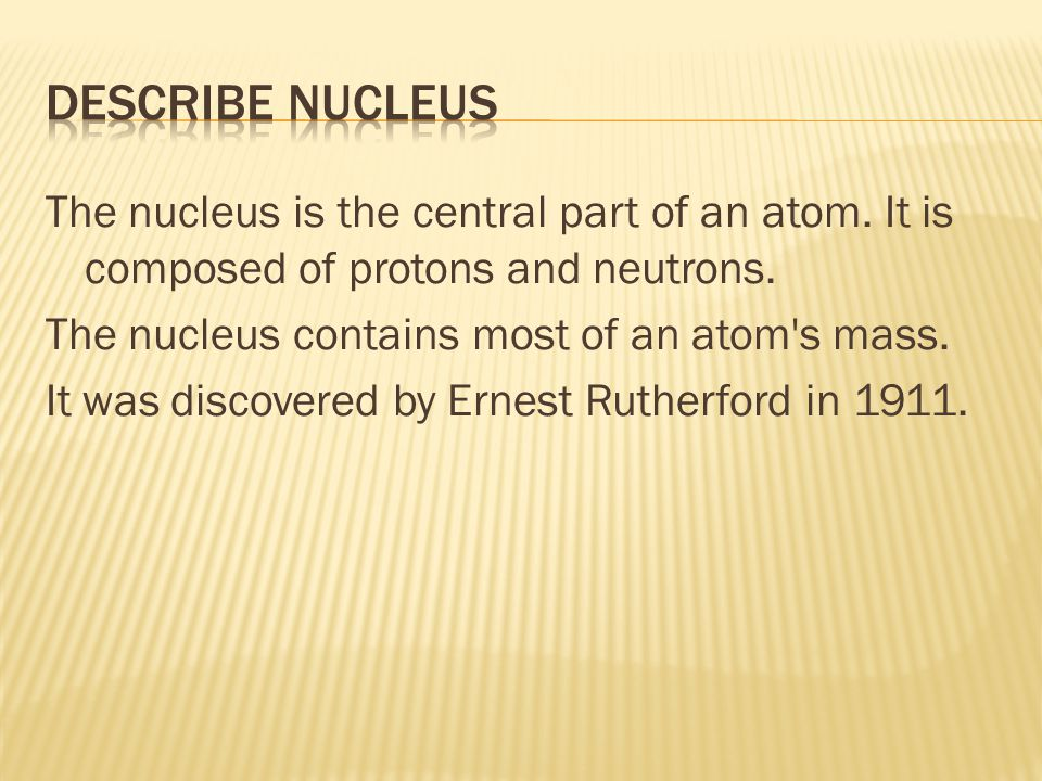 The nucleus is the central part of an atom. It is composed of protons and neutrons.