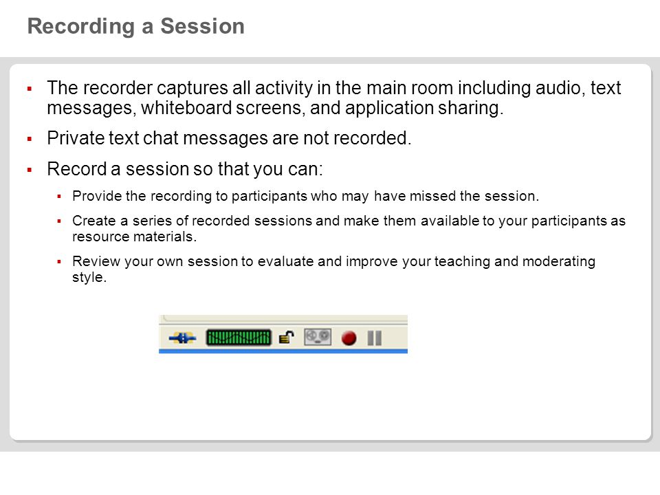 Recording a Session  The recorder captures all activity in the main room including audio, text messages, whiteboard screens, and application sharing.