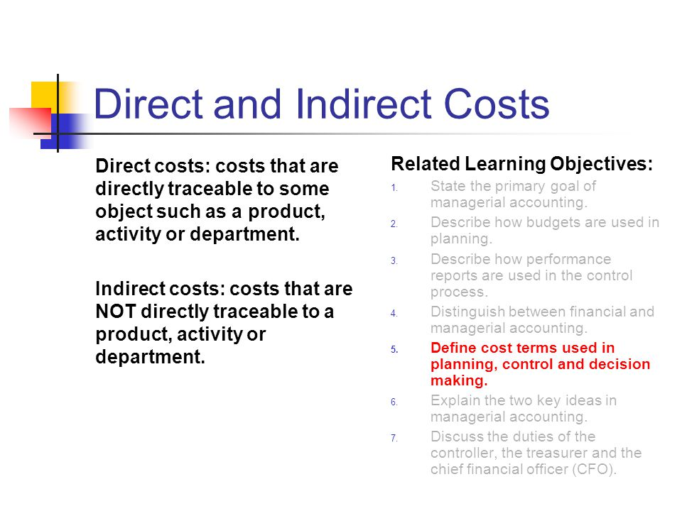 Direct and Indirect Costs Direct costs: costs that are directly traceable to some object such as a product, activity or department.