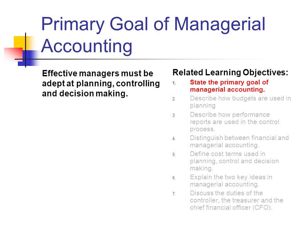 Primary Goal of Managerial Accounting Effective managers must be adept at planning, controlling and decision making.