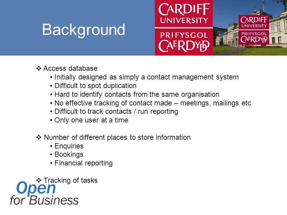 Background  Access database Initially designed as simply a contact management system Difficult to spot duplication Hard to identify contacts from the same organisation No effective tracking of contact made – meetings, mailings etc Difficult to track contacts / run reporting Only one user at a time  Number of different places to store information Enquiries Bookings Financial reporting  Tracking of tasks