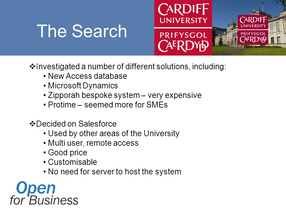  Investigated a number of different solutions, including: New Access database Microsoft Dynamics Zipporah bespoke system – very expensive Protime – seemed more for SMEs  Decided on Salesforce Used by other areas of the University Multi user, remote access Good price Customisable No need for server to host the system The Search