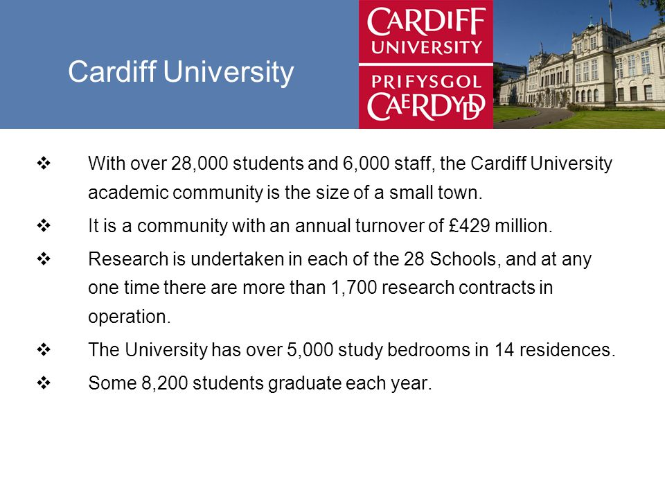 Cardiff University  With over 28,000 students and 6,000 staff, the Cardiff University academic community is the size of a small town.