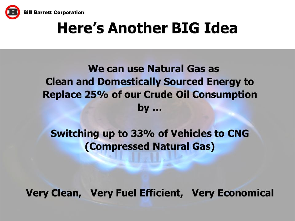 14 Here's Another BIG Idea We can use Natural Gas as Clean and Domestically Sourced Energy to Replace 25% of our Crude Oil Consumption by … Switching up to 33% of Vehicles to CNG (Compressed Natural Gas) Very Clean, Very Fuel Efficient, Very Economical