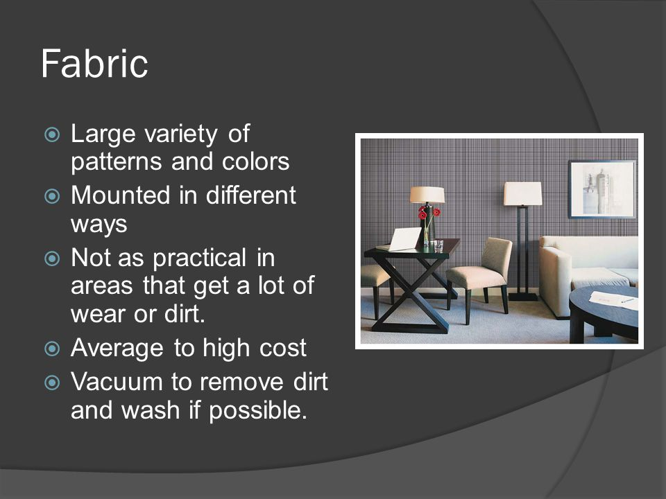 Fabric  Large variety of patterns and colors  Mounted in different ways  Not as practical in areas that get a lot of wear or dirt.