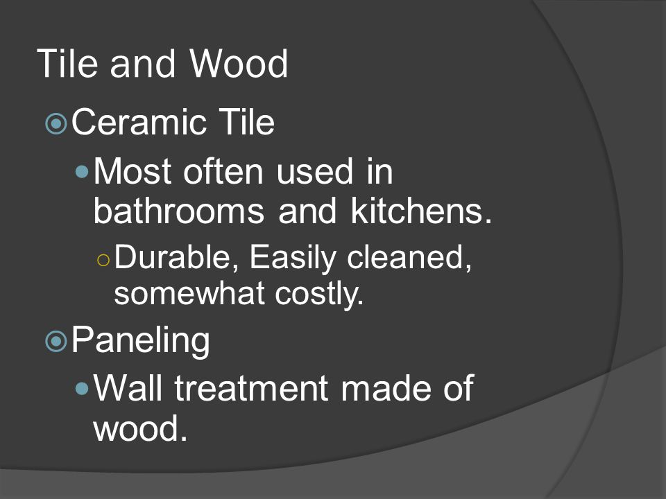 Tile and Wood  Ceramic Tile Most often used in bathrooms and kitchens.