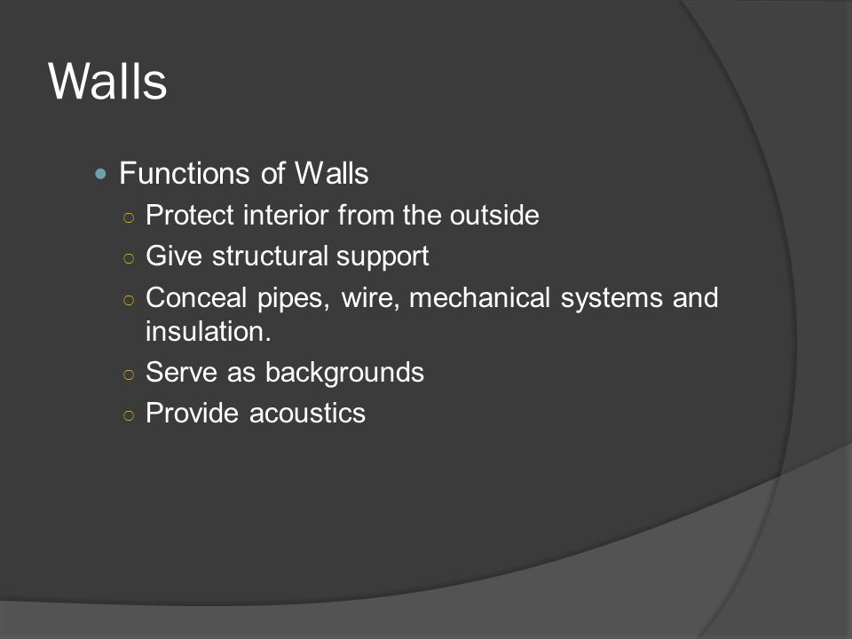 Walls Functions of Walls ○ Protect interior from the outside ○ Give structural support ○ Conceal pipes, wire, mechanical systems and insulation.