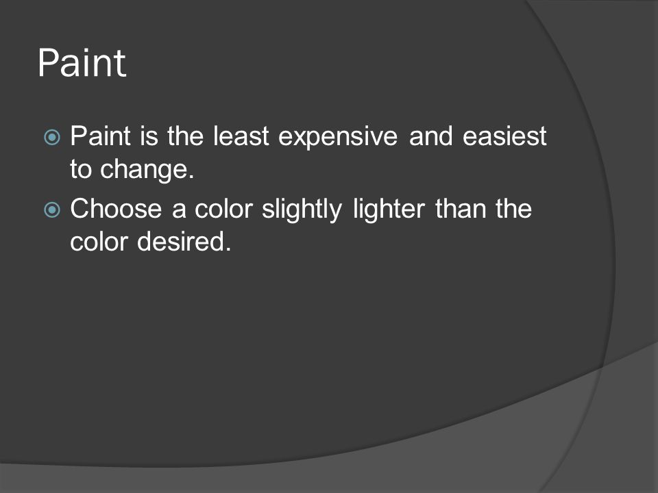 Paint  Paint is the least expensive and easiest to change.