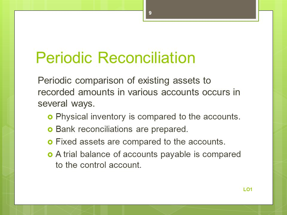 Periodic Reconciliation Periodic comparison of existing assets to recorded amounts in various accounts occurs in several ways.