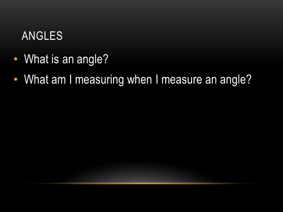 ANGLES What is an angle What am I measuring when I measure an angle