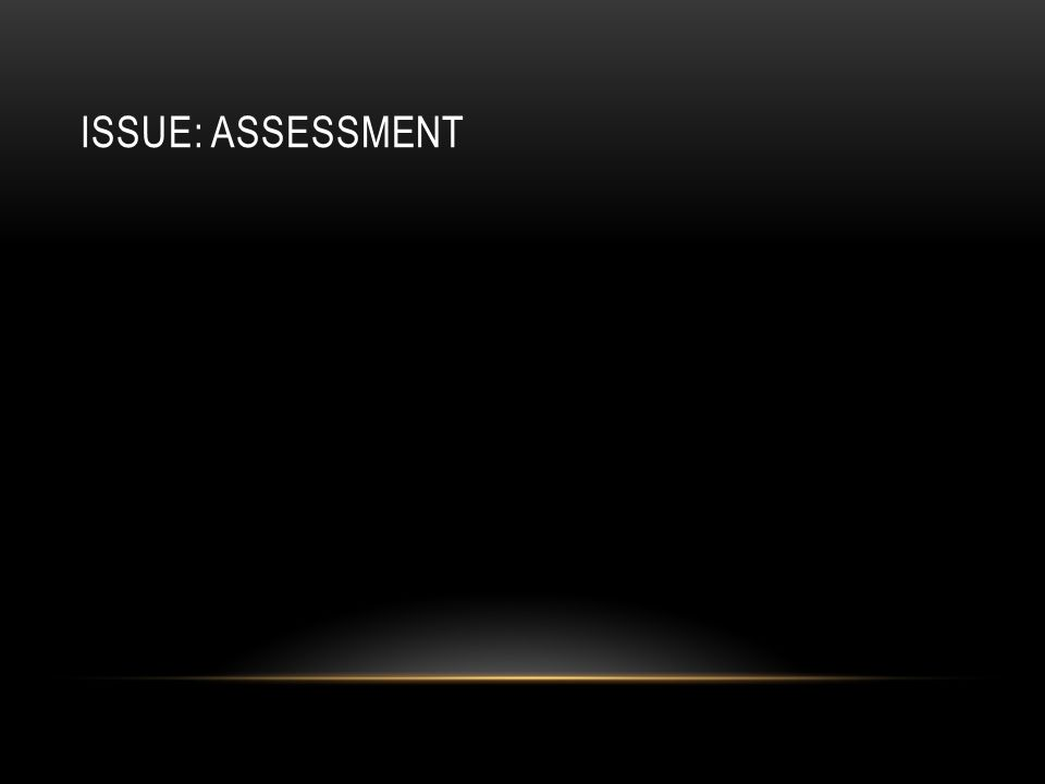 ISSUE: ASSESSMENT