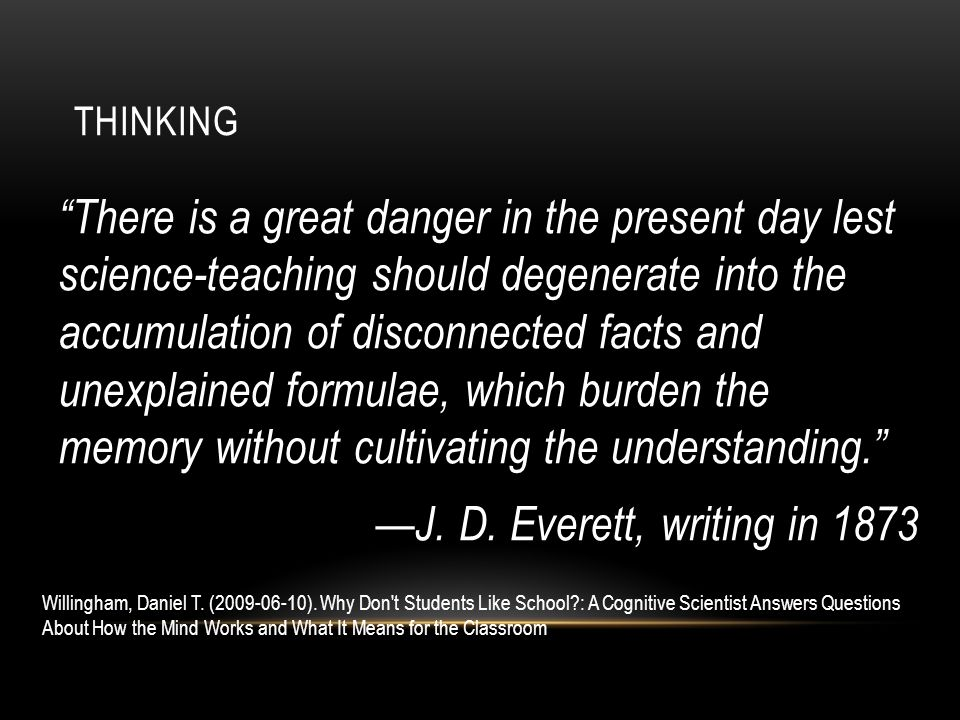There is a great danger in the present day lest science-teaching should degenerate into the accumulation of disconnected facts and unexplained formulae, which burden the memory without cultivating the understanding. —J.