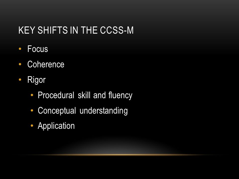 KEY SHIFTS IN THE CCSS-M Focus Coherence Rigor Procedural skill and fluency Conceptual understanding Application