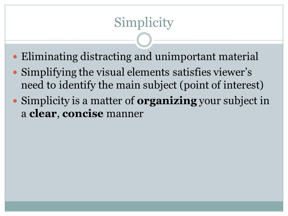 Simplicity Eliminating distracting and unimportant material Simplifying the visual elements satisfies viewer's need to identify the main subject (point of interest) Simplicity is a matter of organizing your subject in a clear, concise manner