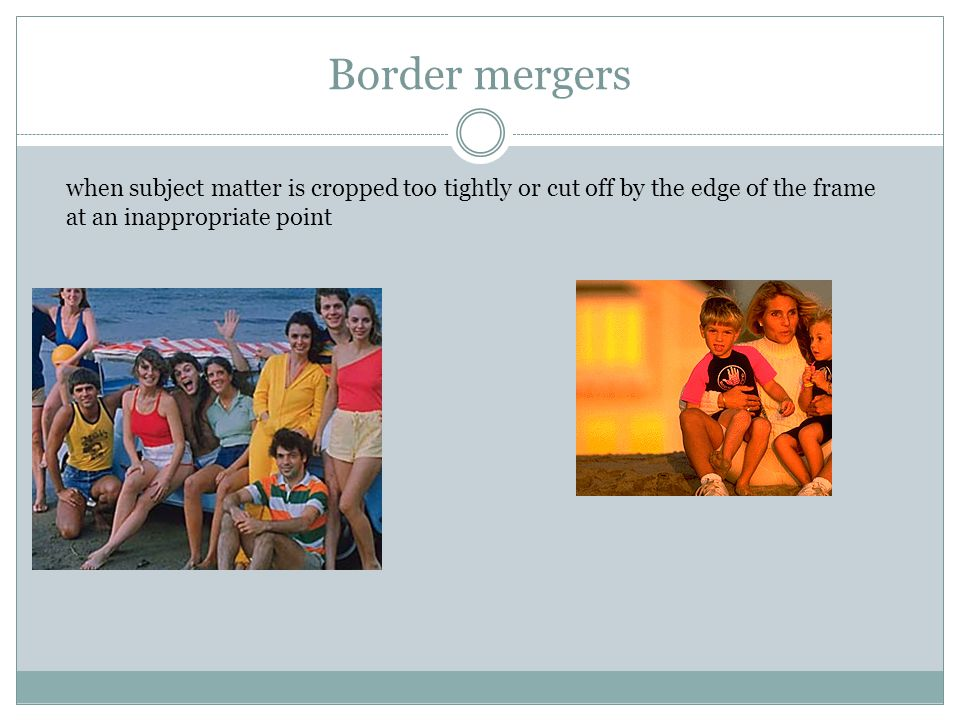 Border mergers when subject matter is cropped too tightly or cut off by the edge of the frame at an inappropriate point