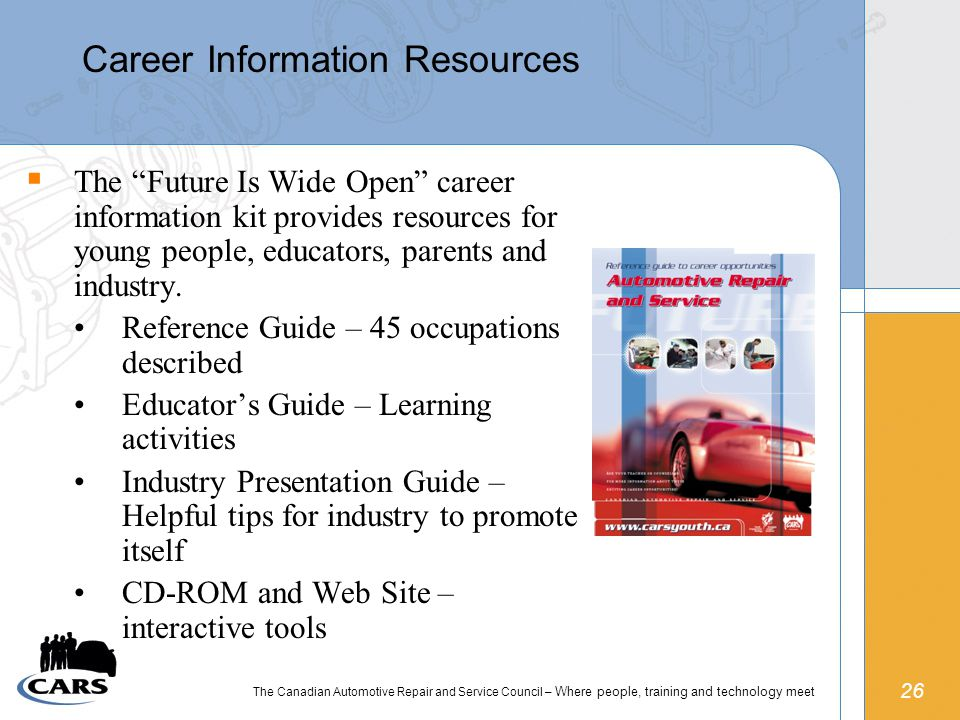 26 The Canadian Automotive Repair and Service Council – Where people, training and technology meet Career Information Resources  The Future Is Wide Open career information kit provides resources for young people, educators, parents and industry.