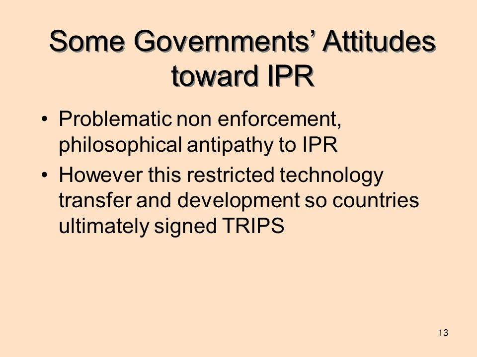 13 Some Governments' Attitudes toward IPR Problematic non enforcement, philosophical antipathy to IPR However this restricted technology transfer and development so countries ultimately signed TRIPS