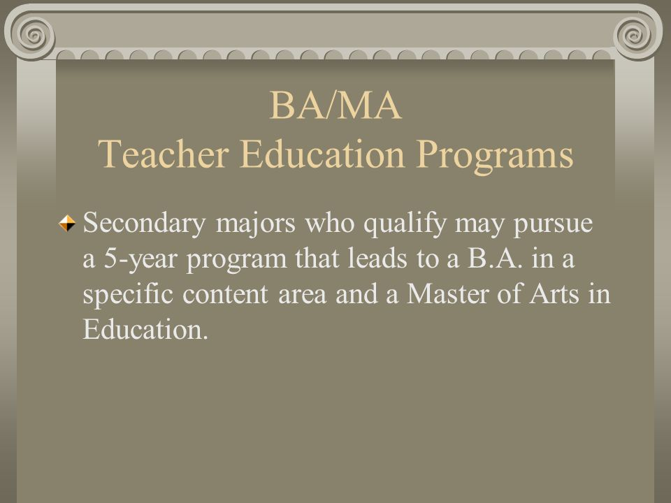 BA/MA Teacher Education Programs Secondary majors who qualify may pursue a 5-year program that leads to a B.A.