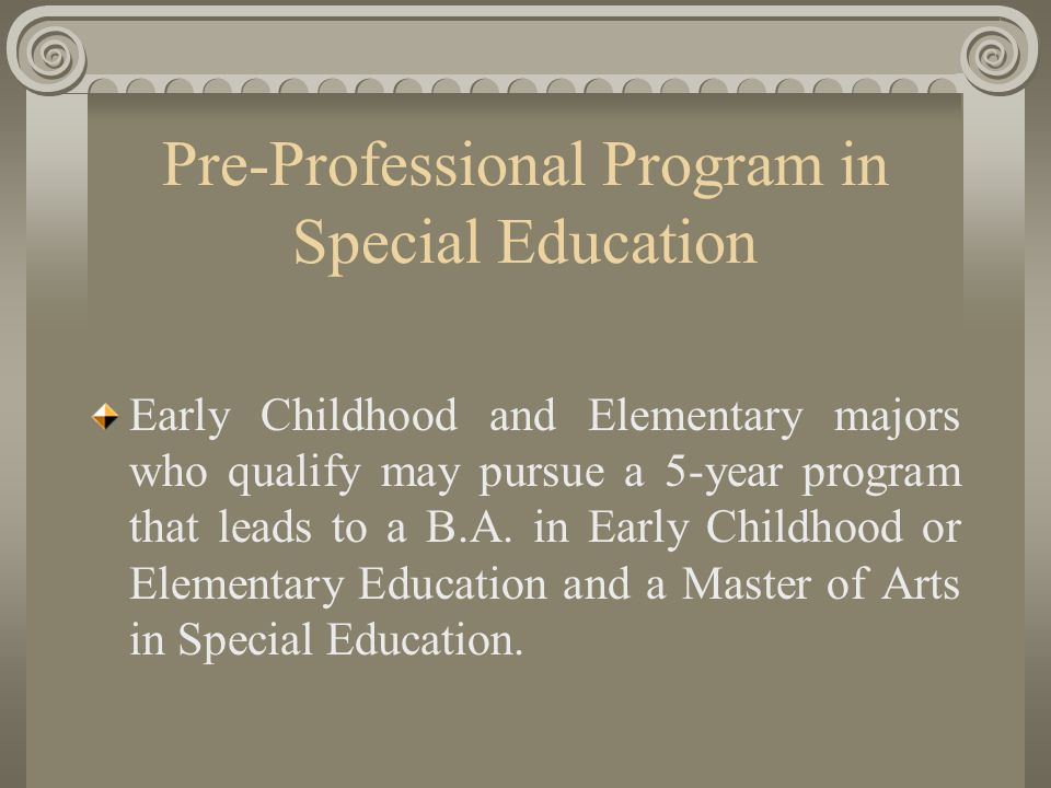 Pre-Professional Program in Special Education Early Childhood and Elementary majors who qualify may pursue a 5-year program that leads to a B.A.