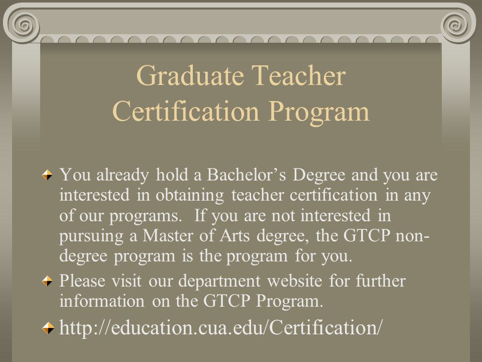 Graduate Teacher Certification Program You already hold a Bachelor's Degree and you are interested in obtaining teacher certification in any of our programs.